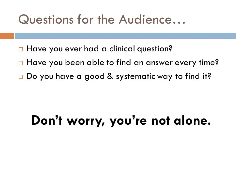 It turns out that… For every 10 patients seen, clinicians generate 0.7 to 18.5 questions 1,2 66% of those questions are investigated but not resolved or never queried at all 3,4 But almost all unanswered questions could be answered if only for a better system for searching 2 Therefore we need a better system…