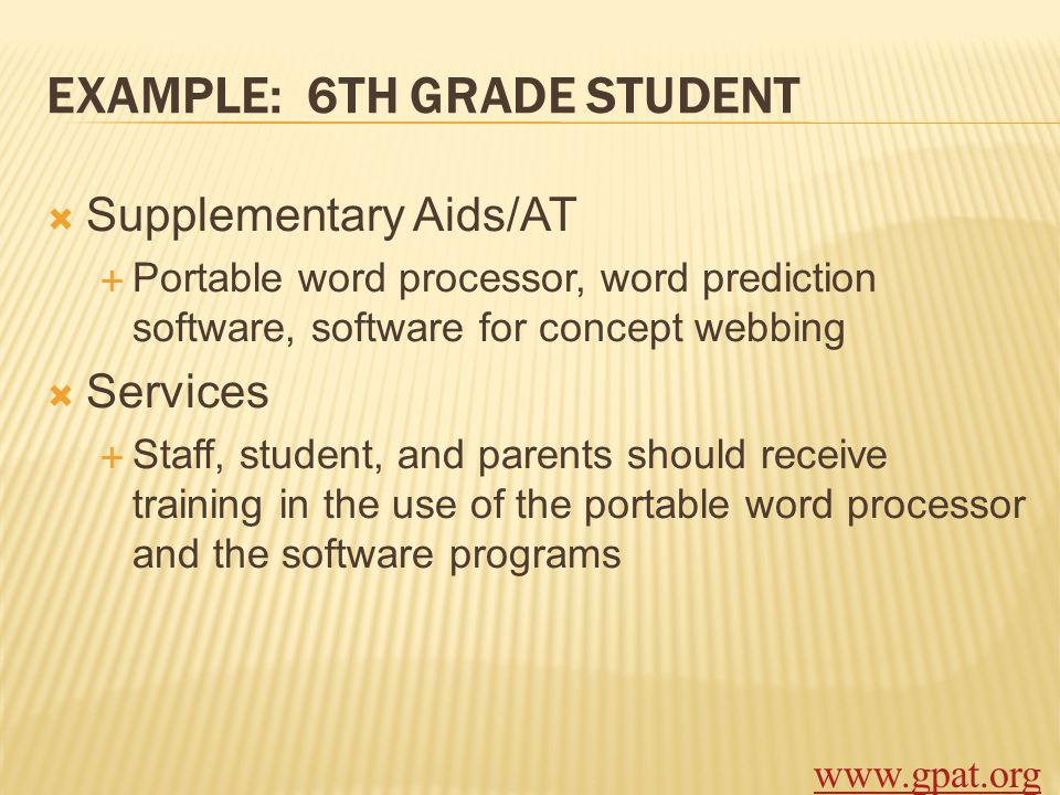 EXAMPLE: 6TH GRADE STUDENT Supplementary Aids/AT Portable word processor, word prediction software, software for concept webbing Services Staff, stude