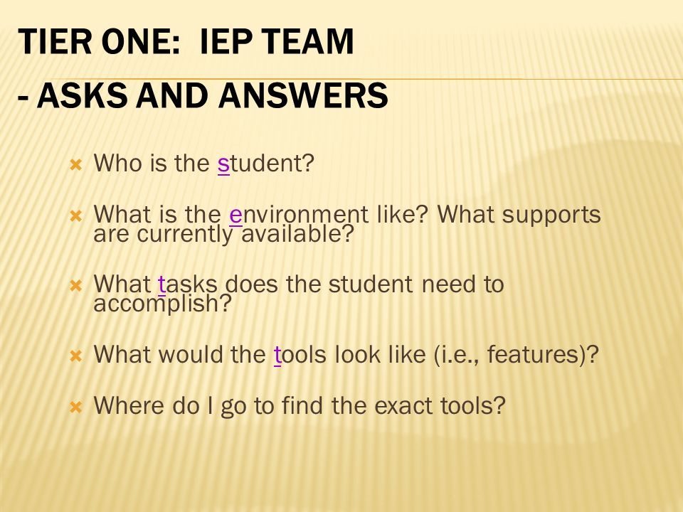 TIER ONE: IEP TEAM - ASKS AND ANSWERS Who is the student? What is the environment like? What supports are currently available? What tasks does the stu