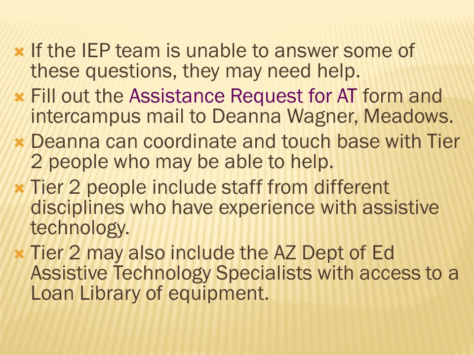 If the IEP team is unable to answer some of these questions, they may need help. Fill out the Assistance Request for AT form and intercampus mail to D