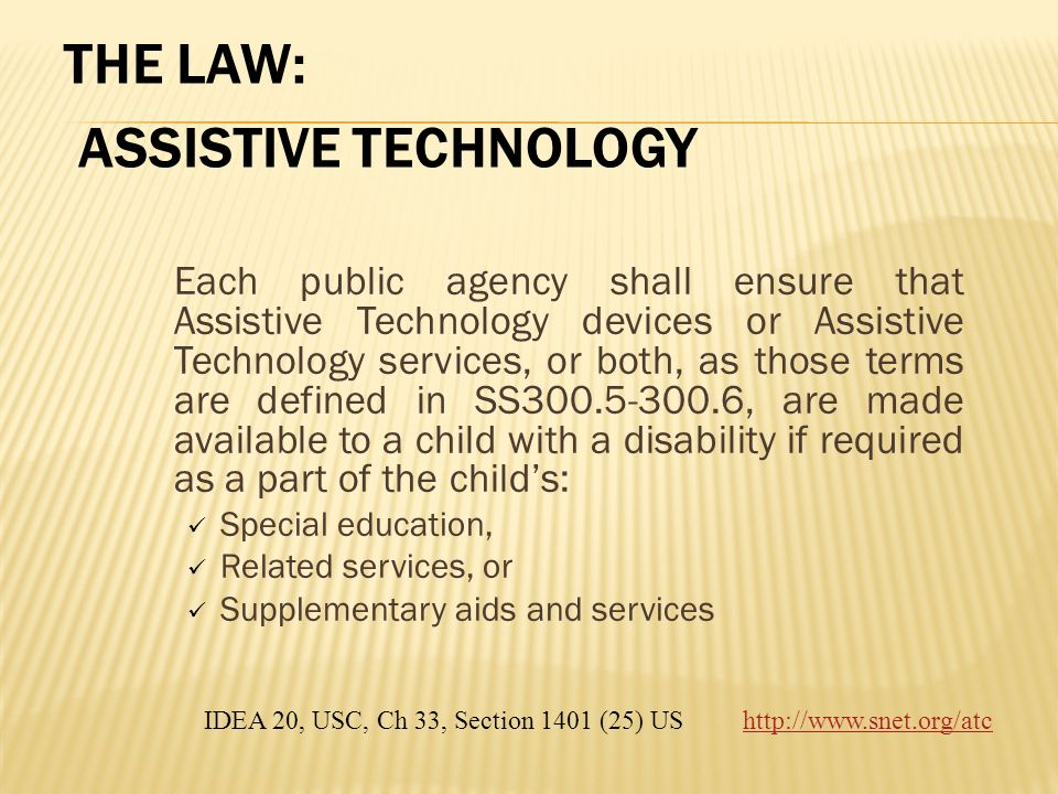 THE LAW: ASSISTIVE TECHNOLOGY Each public agency shall ensure that Assistive Technology devices or Assistive Technology services, or both, as those te