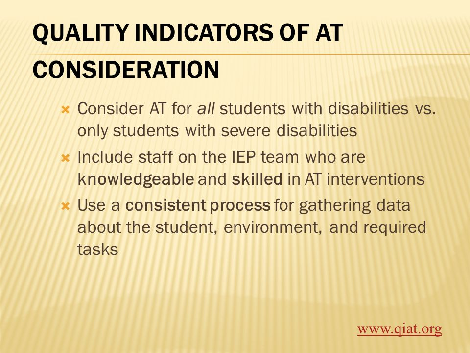QUALITY INDICATORS OF AT CONSIDERATION Consider AT for all students with disabilities vs. only students with severe disabilities Include staff on the