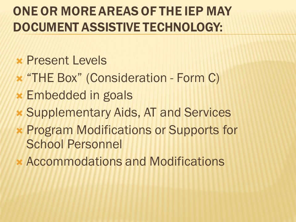 ONE OR MORE AREAS OF THE IEP MAY DOCUMENT ASSISTIVE TECHNOLOGY: Present Levels THE Box (Consideration - Form C) Embedded in goals Supplementary Aids,