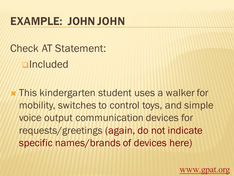 EXAMPLE: JOHN JOHN Check AT Statement: Included This kindergarten student uses a walker for mobility, switches to control toys, and simple voice outpu