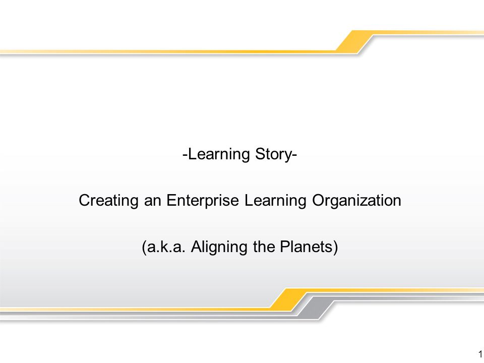 1 -Learning Story- Creating an Enterprise Learning Organization (a.k.a. Aligning the Planets)
