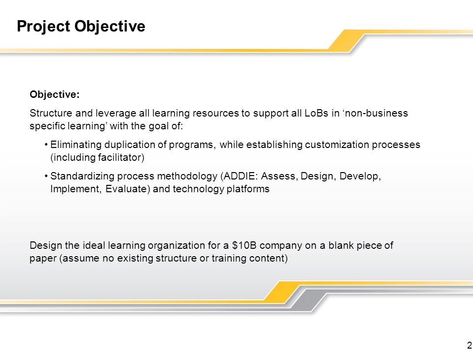 2 Project Objective Objective: Structure and leverage all learning resources to support all LoBs in non-business specific learning with the goal of: Eliminating duplication of programs, while establishing customization processes (including facilitator) Standardizing process methodology (ADDIE: Assess, Design, Develop, Implement, Evaluate) and technology platforms Design the ideal learning organization for a $10B company on a blank piece of paper (assume no existing structure or training content)