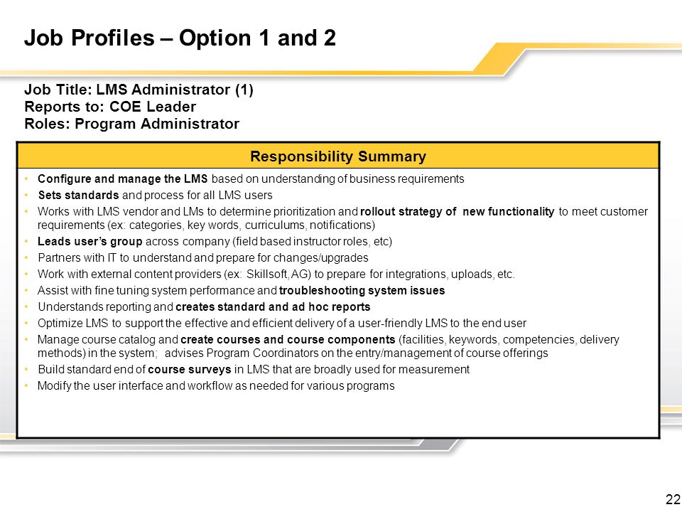 22 Job Profiles – Option 1 and 2 Job Title: LMS Administrator (1) Reports to: COE Leader Roles: Program Administrator Responsibility Summary Configure and manage the LMS based on understanding of business requirements Sets standards and process for all LMS users Works with LMS vendor and LMs to determine prioritization and rollout strategy of new functionality to meet customer requirements (ex: categories, key words, curriculums, notifications) Leads users group across company (field based instructor roles, etc) Partners with IT to understand and prepare for changes/upgrades Work with external content providers (ex: Skillsoft, AG) to prepare for integrations, uploads, etc.