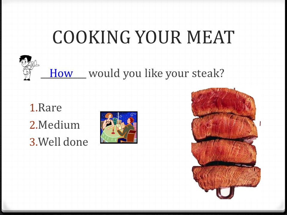 COOKING YOUR MEAT ___________ would you like your steak? 1. Rare 2. Medium 3. Well done How