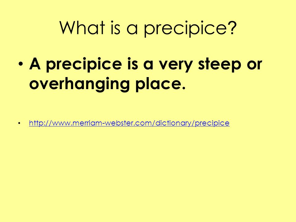 What is a precipice ? A precipice is a very steep or overhanging place. http://www.merriam-webster.com/dictionary/precipice