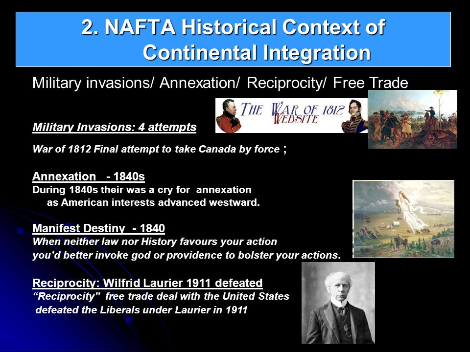 2. NAFTA Historical Context of Continental Integration Military invasions/ Annexation/ Reciprocity/ Free Trade Military Invasions: 4 attempts War of 1
