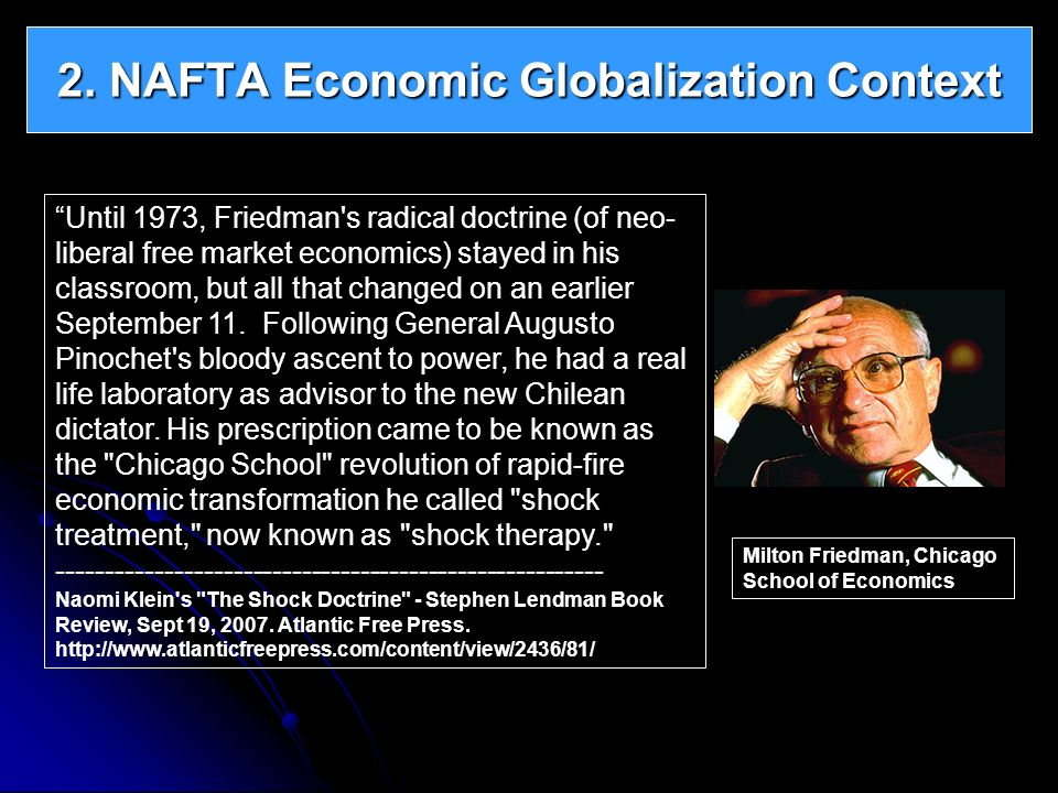 2. NAFTA Economic Globalization Context Until 1973, Friedman's radical doctrine (of neo- liberal free market economics) stayed in his classroom, but a