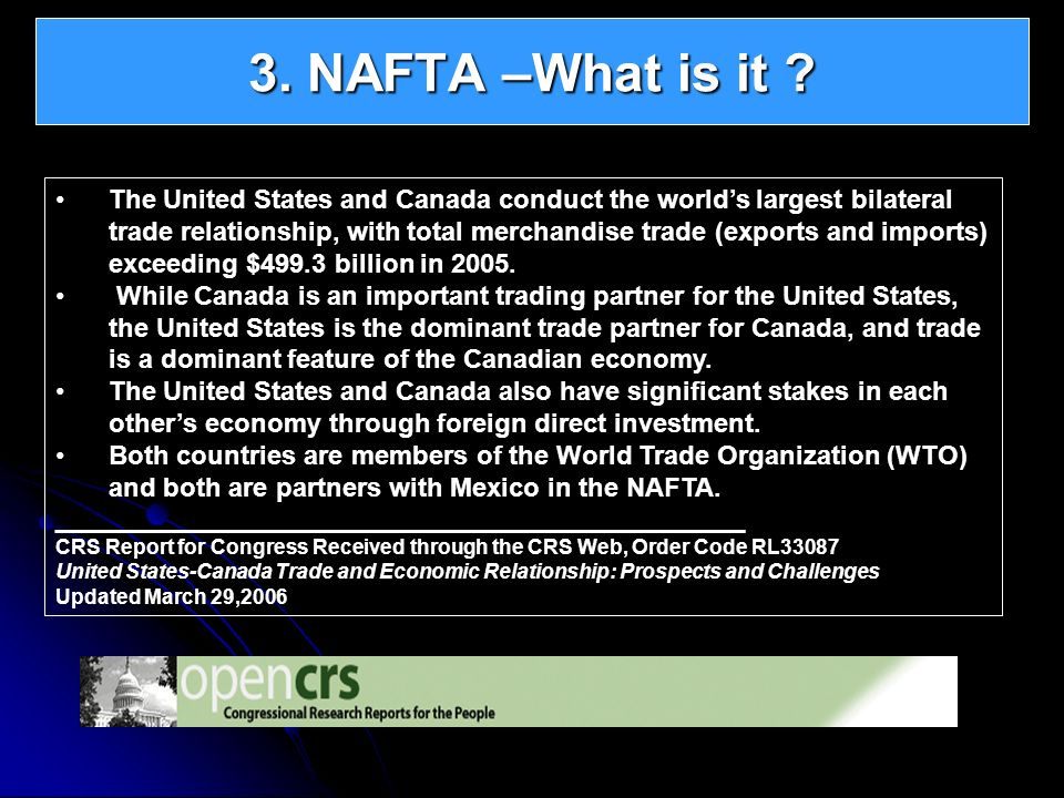 3. NAFTA –What is it ? The United States and Canada conduct the worlds largest bilateral trade relationship, with total merchandise trade (exports and