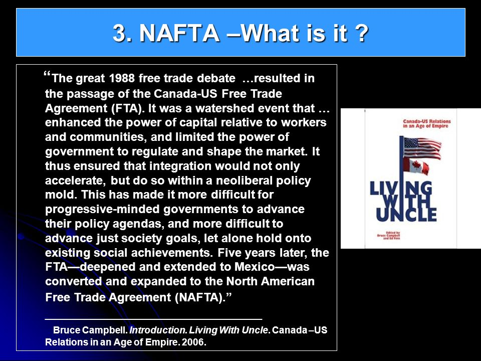 3. NAFTA –What is it ? The great 1988 free trade debate …resulted in the passage of the Canada-US Free Trade Agreement (FTA). It was a watershed event