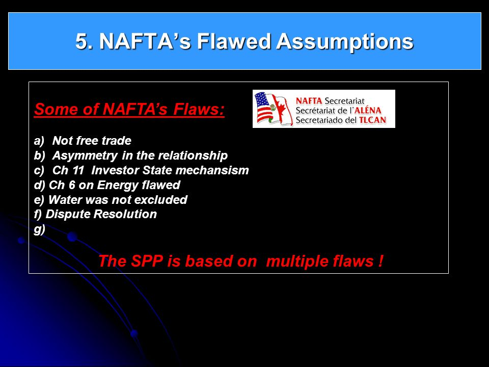 5. NAFTAs Flawed Assumptions Some of NAFTAs Flaws: a)Not free trade b)Asymmetry in the relationship c)Ch 11 Investor State mechansism d) Ch 6 on Energ