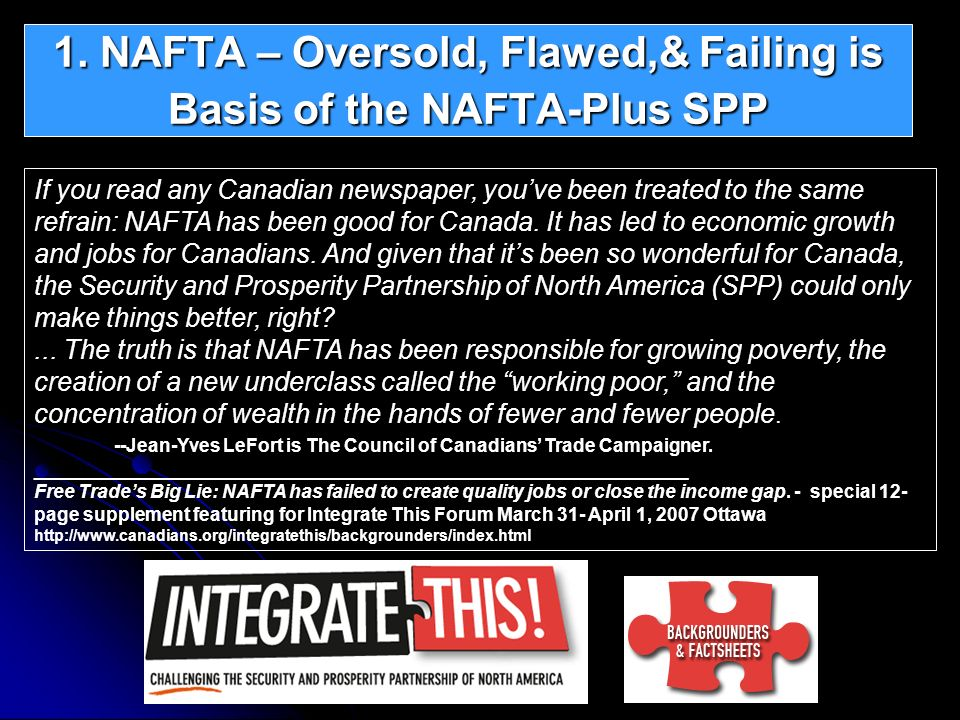 1. NAFTA – Oversold, Flawed,& Failing is Basis of the NAFTA-Plus SPP If you read any Canadian newspaper, youve been treated to the same refrain: NAFTA