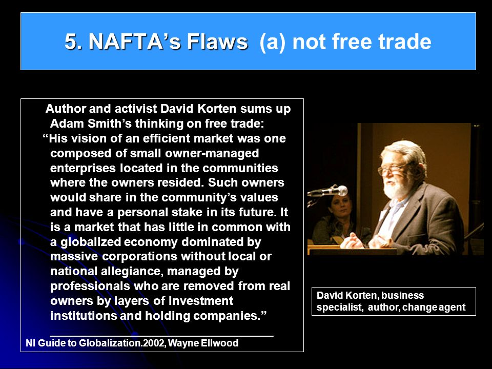 5. NAFTAs Flaws 5. NAFTAs Flaws (a) not free trade Author and activist David Korten sums up Adam Smiths thinking on free trade: His vision of an effic