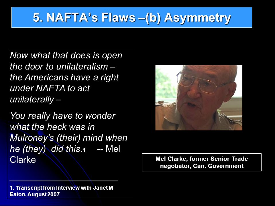 5. NAFTAs Flaws –(b) Asymmetry Now what that does is open the door to unilateralism – the Americans have a right under NAFTA to act unilaterally – You