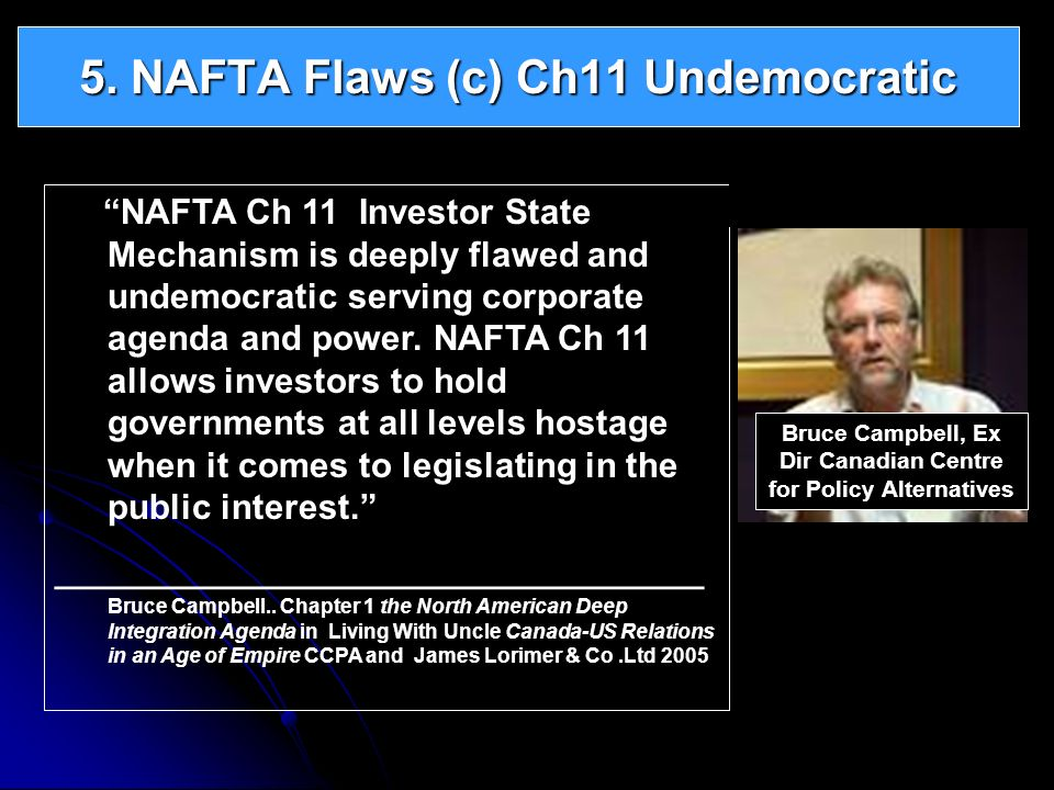 NAFTA Ch 11 Investor State Mechanism is deeply flawed and undemocratic serving corporate agenda and power. NAFTA Ch 11 allows investors to hold govern