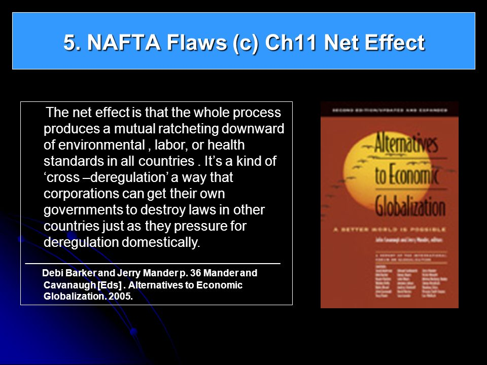 5. NAFTA Flaws (c) Ch11 Net Effect The net effect is that the whole process produces a mutual ratcheting downward of environmental, labor, or health s