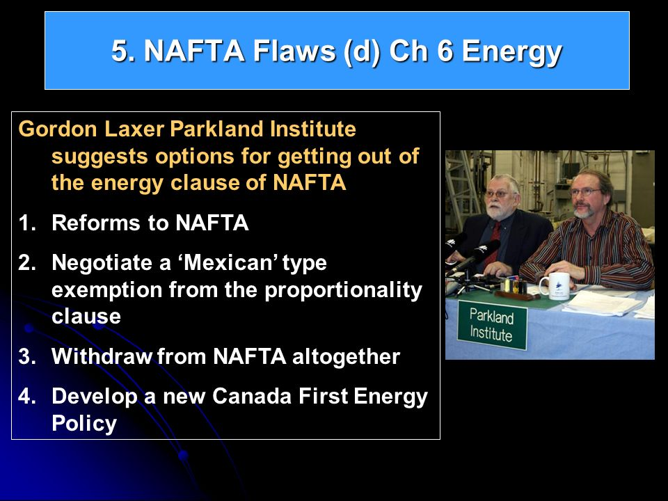 5. NAFTA Flaws (d) Ch 6 Energy Gordon Laxer Parkland Institute suggests options for getting out of the energy clause of NAFTA 1.Reforms to NAFTA 2.Neg