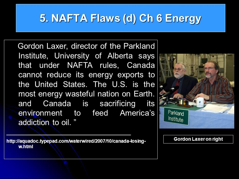 5. NAFTA Flaws (d) Ch 6 Energy Gordon Laxer, director of the Parkland Institute, University of Alberta says that under NAFTA rules, Canada cannot redu