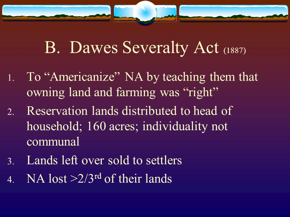 B. Dawes Severalty Act (1887) 1. To Americanize NA by teaching them that owning land and farming was right 2. Reservation lands distributed to head of
