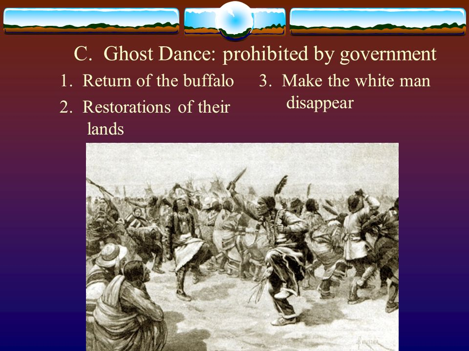 C. Ghost Dance: prohibited by government 1. Return of the buffalo 2. Restorations of their lands 3. Make the white man disappear