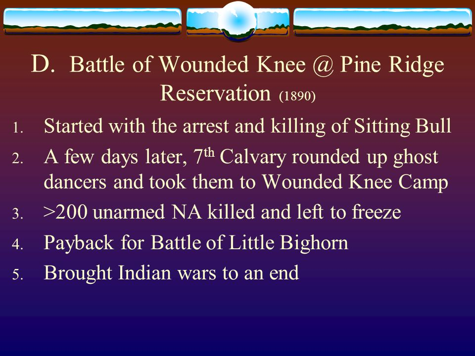 D. Battle of Wounded Knee @ Pine Ridge Reservation (1890) 1. Started with the arrest and killing of Sitting Bull 2. A few days later, 7 th Calvary rou