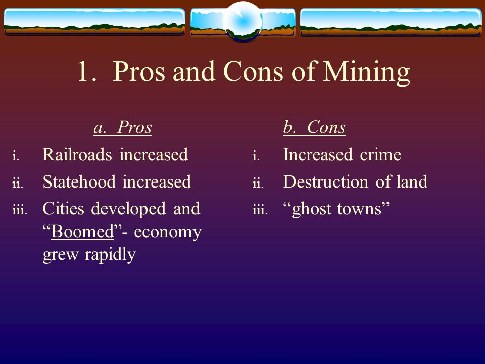 1. Pros and Cons of Mining a. Pros i. Railroads increased ii. Statehood increased iii. Cities developed andBoomed- economy grew rapidly b. Cons i. Inc