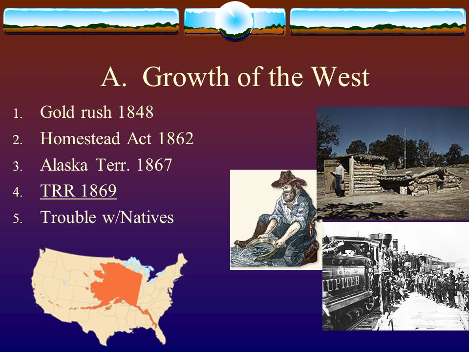 A. Growth of the West 1. Gold rush 1848 2. Homestead Act 1862 3. Alaska Terr. 1867 4. TRR 1869 5. Trouble w/Natives
