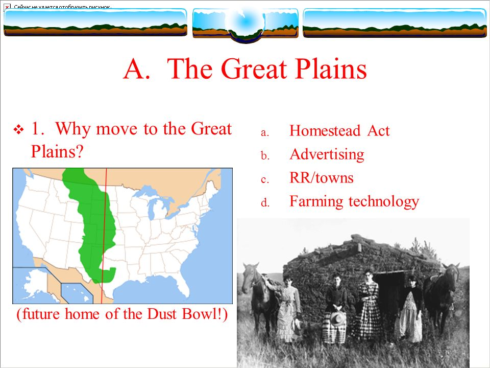 A. The Great Plains 1. Why move to the Great Plains? (future home of the Dust Bowl!) a. Homestead Act b. Advertising c. RR/towns d. Farming technology