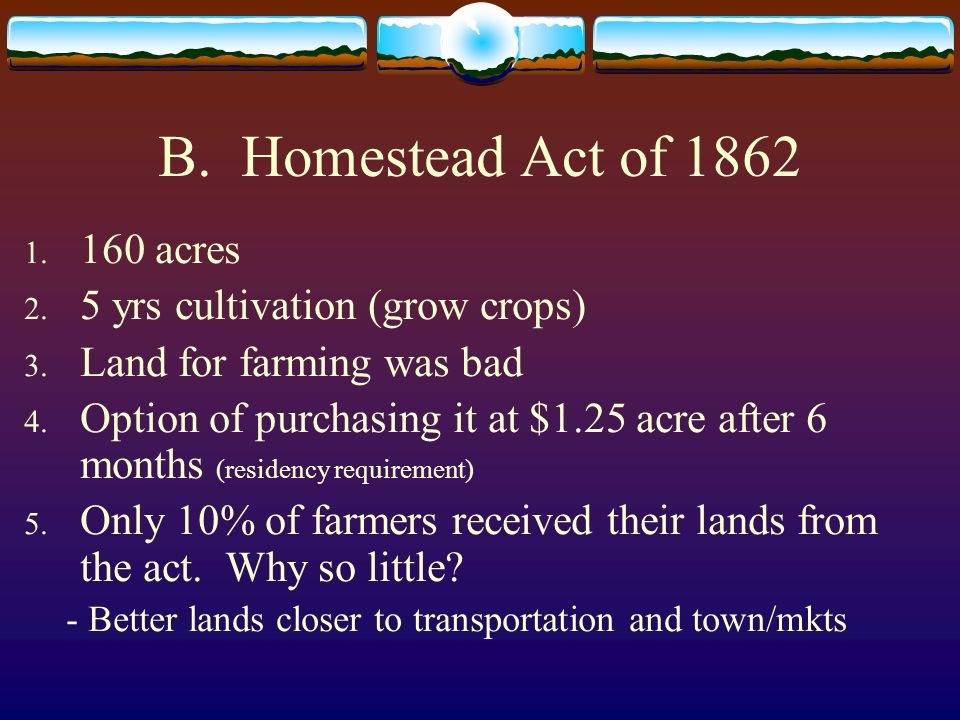 B. Homestead Act of 1862 1. 160 acres 2. 5 yrs cultivation (grow crops) 3. Land for farming was bad 4. Option of purchasing it at $1.25 acre after 6 m