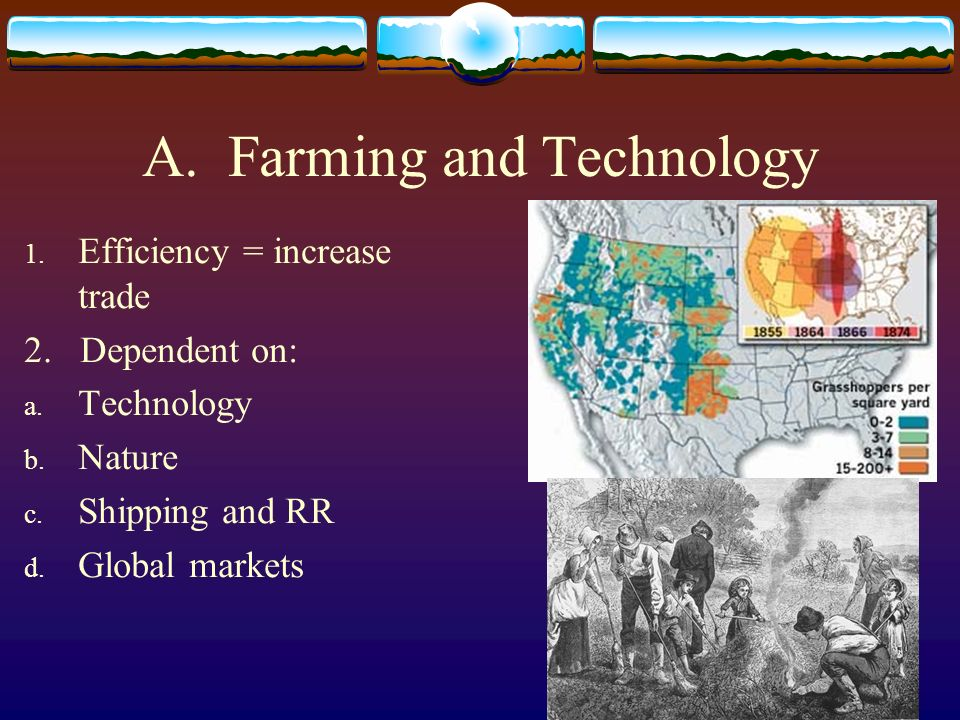A. Farming and Technology 1. Efficiency = increase trade 2. Dependent on: a. Technology b. Nature c. Shipping and RR d. Global markets