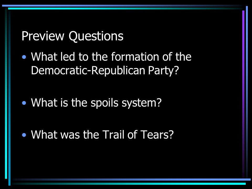 Preview Questions What led to the formation of the Democratic-Republican Party? What is the spoils system? What was the Trail of Tears?