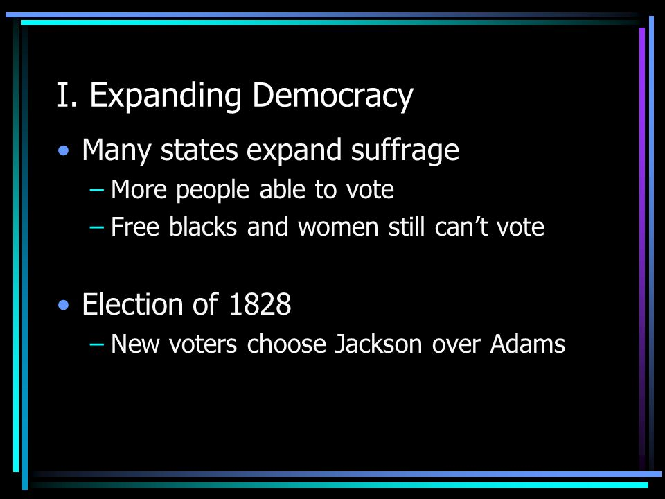 I. Expanding Democracy Many states expand suffrage –More people able to vote –Free blacks and women still cant vote Election of 1828 –New voters choos