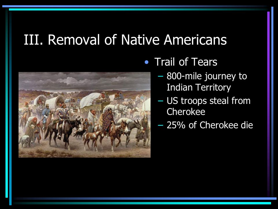 III. Removal of Native Americans Trail of Tears –800-mile journey to Indian Territory –US troops steal from Cherokee –25% of Cherokee die