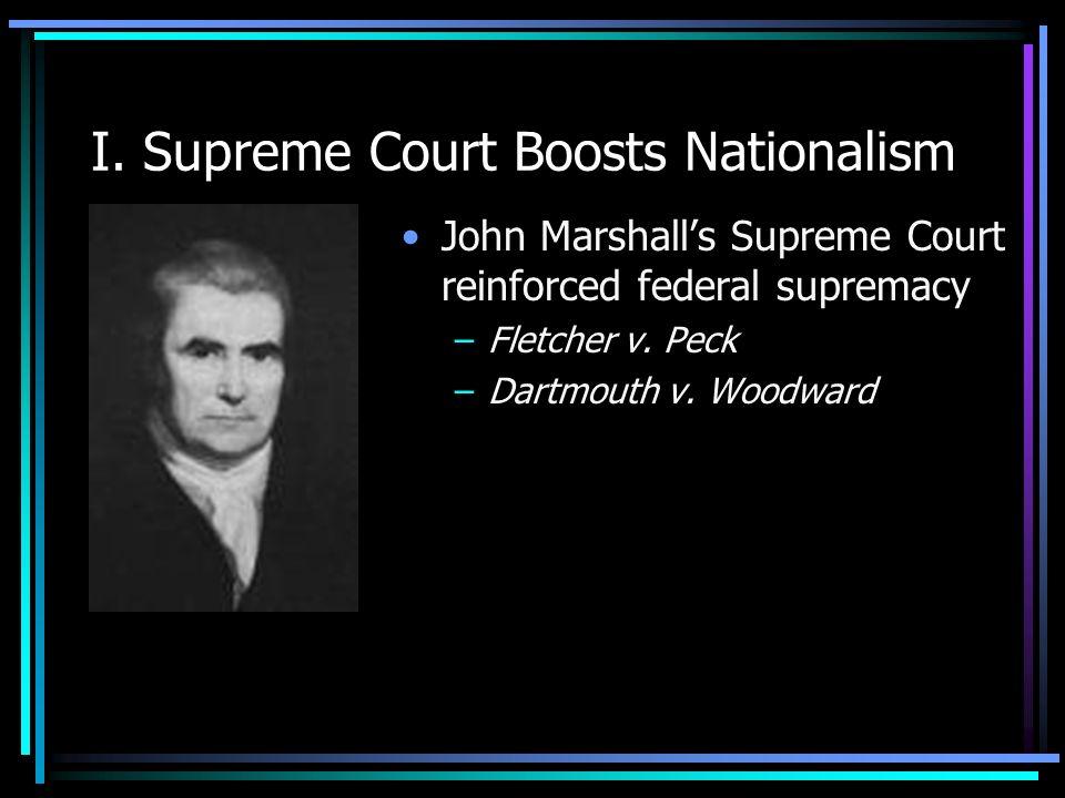 I. Supreme Court Boosts Nationalism John Marshalls Supreme Court reinforced federal supremacy –Fletcher v. Peck –Dartmouth v. Woodward