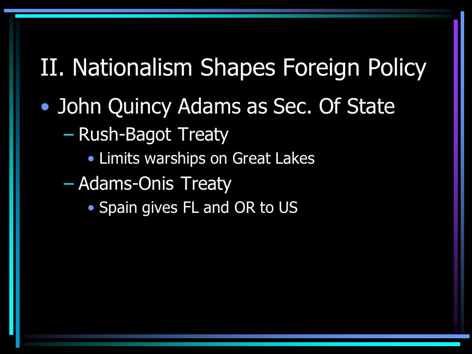 II. Nationalism Shapes Foreign Policy John Quincy Adams as Sec. Of State –Rush-Bagot Treaty Limits warships on Great Lakes –Adams-Onis Treaty Spain gi