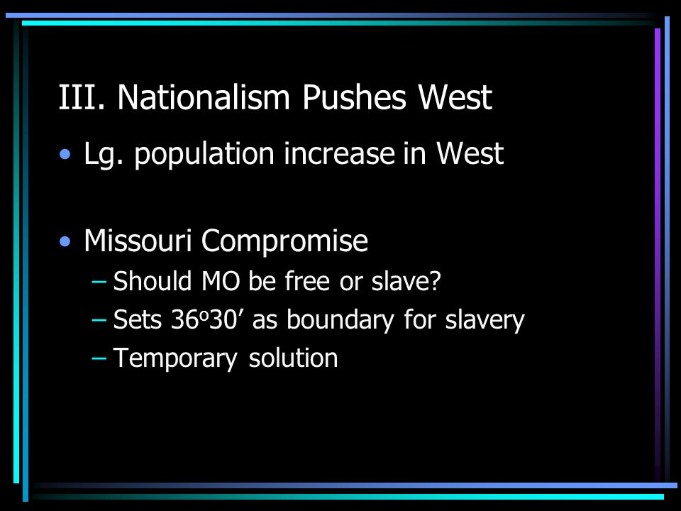 III. Nationalism Pushes West Lg. population increase in West Missouri Compromise –Should MO be free or slave? –Sets 36 o 30 as boundary for slavery –T