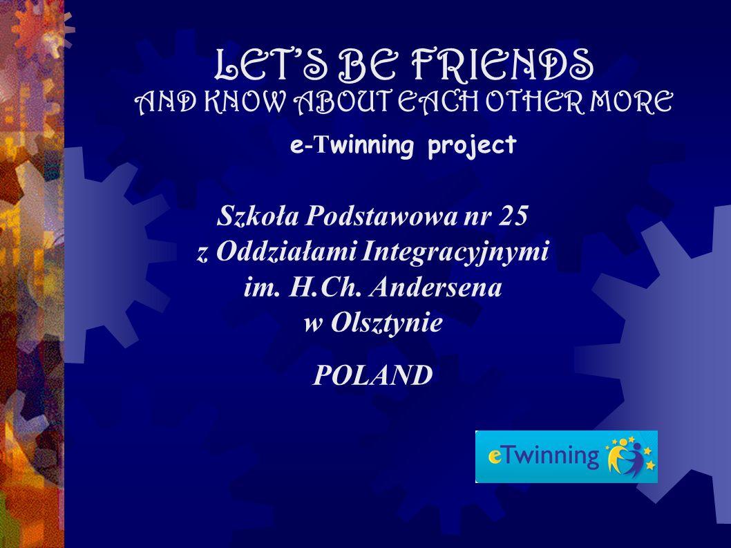 LETS BE FRIENDS AND KNOW ABOUT EACH OTHER MORE e -T winning project Szkoła Podstawowa nr 25 z Oddziałami Integracyjnymi im.