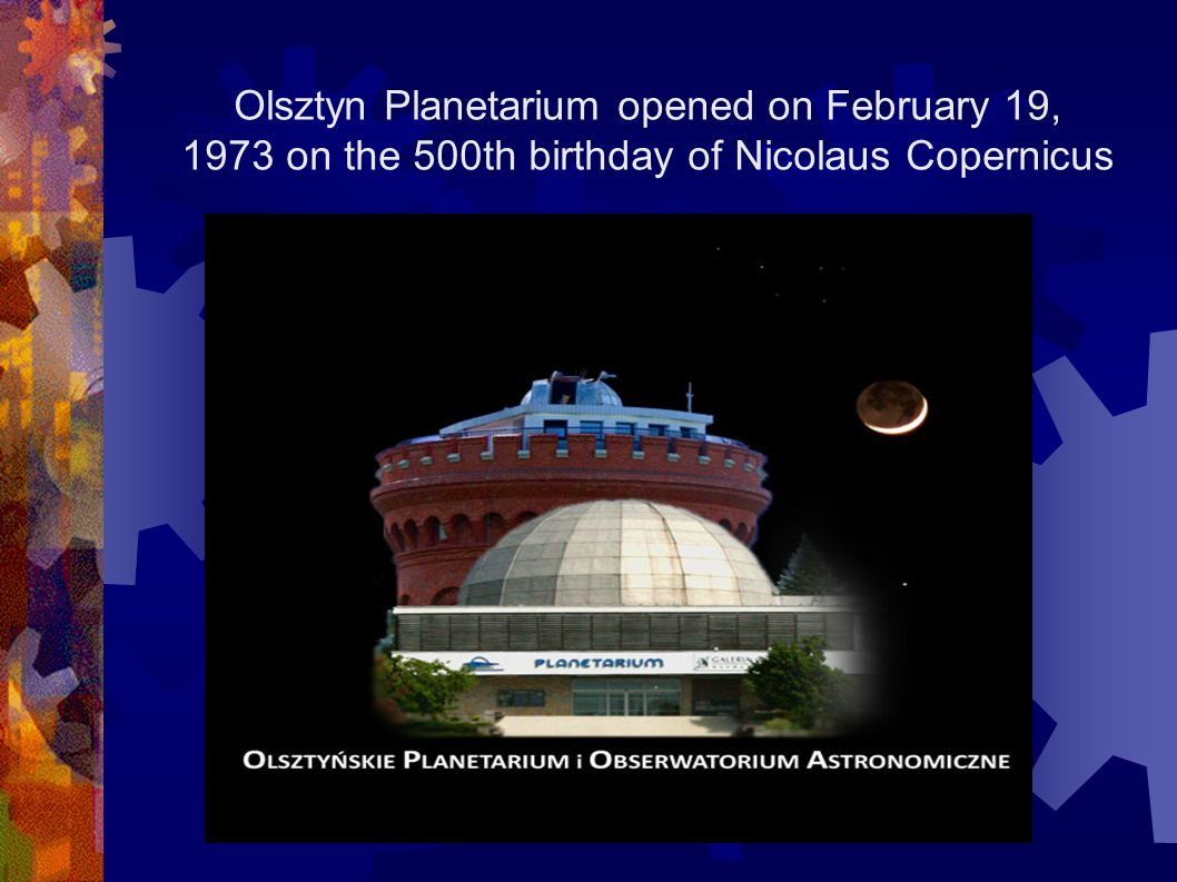 Olsztyn Planetarium opened on February 19, 1973 on the 500th birthday of Nicolaus Copernicus