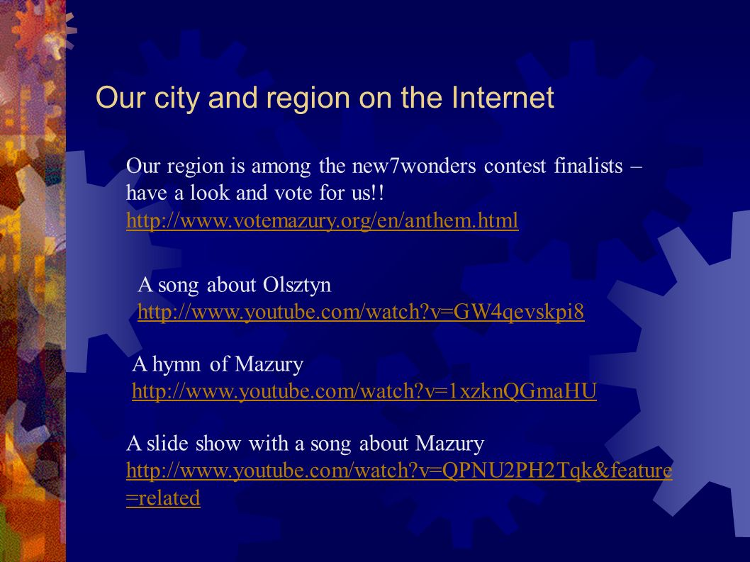 Our city and region on the Internet A song about Olsztyn http://www.youtube.com/watch v=GW4qevskpi8 A hymn of Mazury http://www.youtube.com/watch v=1xzknQGmaHU A slide show with a song about Mazury http://www.youtube.com/watch v=QPNU2PH2Tqk&feature =related Our region is among the new7wonders contest finalists – have a look and vote for us!.