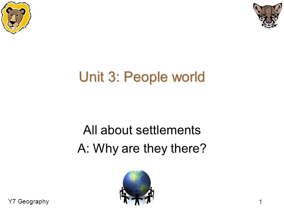 Y7 Geography 1 Unit 3: People world All about settlements A: Why are they there?