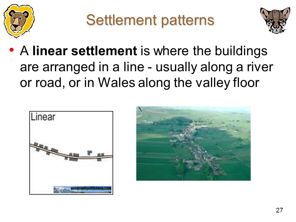 27 Settlement patterns A linear settlement is where the buildings are arranged in a line - usually along a river or road, or in Wales along the valley