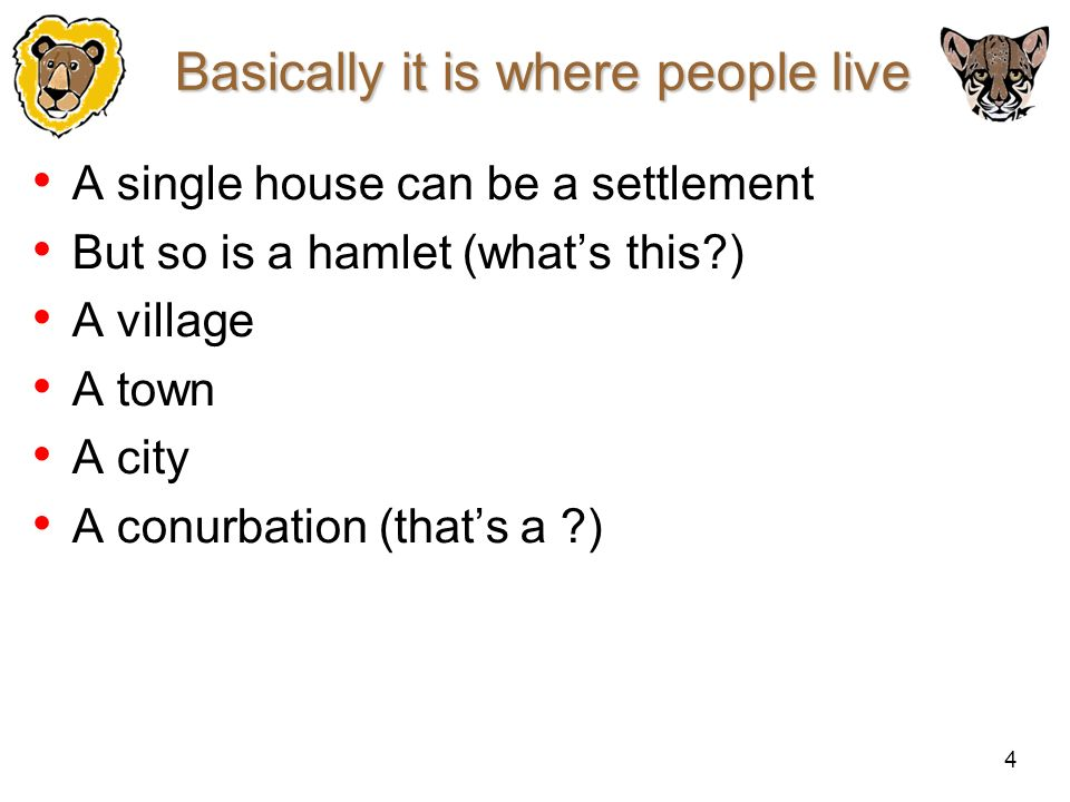 4 Basically it is where people live A single house can be a settlement But so is a hamlet (whats this?) A village A town A city A conurbation (thats a