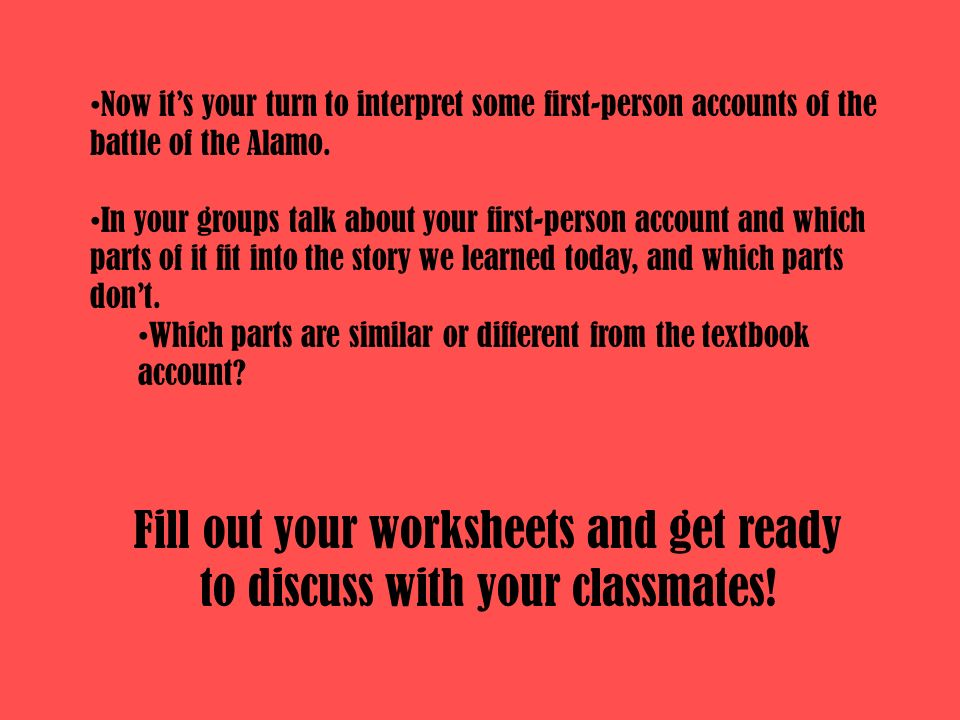 Now its your turn to interpret some first-person accounts of the battle of the Alamo. In your groups talk about your first-person account and which pa