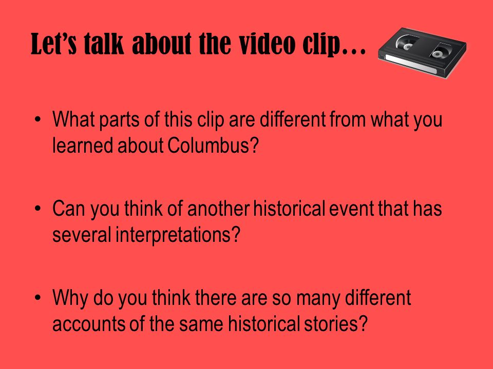 Lets talk about the video clip… What parts of this clip are different from what you learned about Columbus? Can you think of another historical event