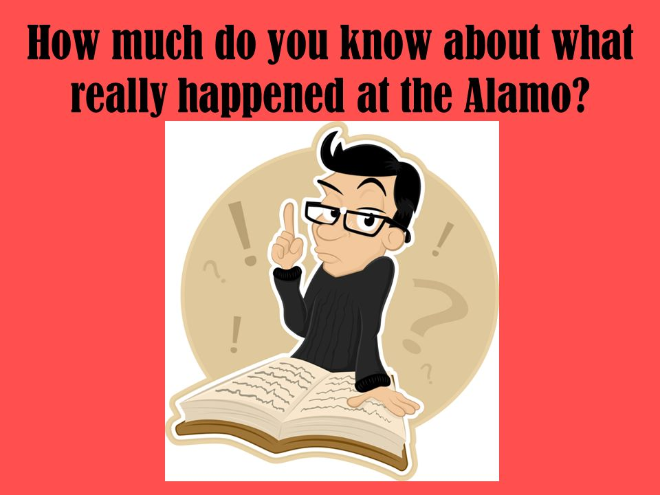 How much do you know about what really happened at the Alamo?
