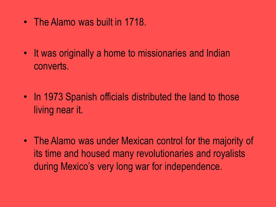 The Alamo was built in 1718. It was originally a home to missionaries and Indian converts. In 1973 Spanish officials distributed the land to those liv