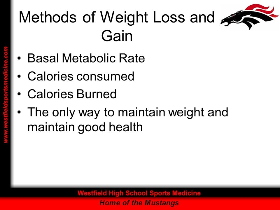 Methods of Weight Loss and Gain Basal Metabolic Rate Calories consumed Calories Burned The only way to maintain weight and maintain good health